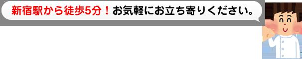 新宿駅から徒歩5分!お気軽にお立ち寄りください。